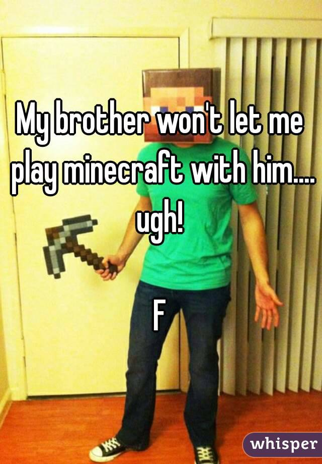 My brother won't let me play minecraft with him.... ugh!   F