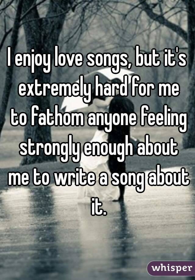 I enjoy love songs, but it's extremely hard for me to fathom anyone feeling strongly enough about me to write a song about it.
