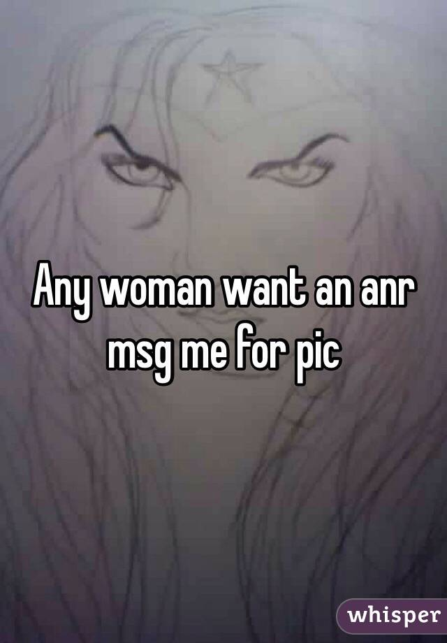 Any woman want an anr msg me for pic