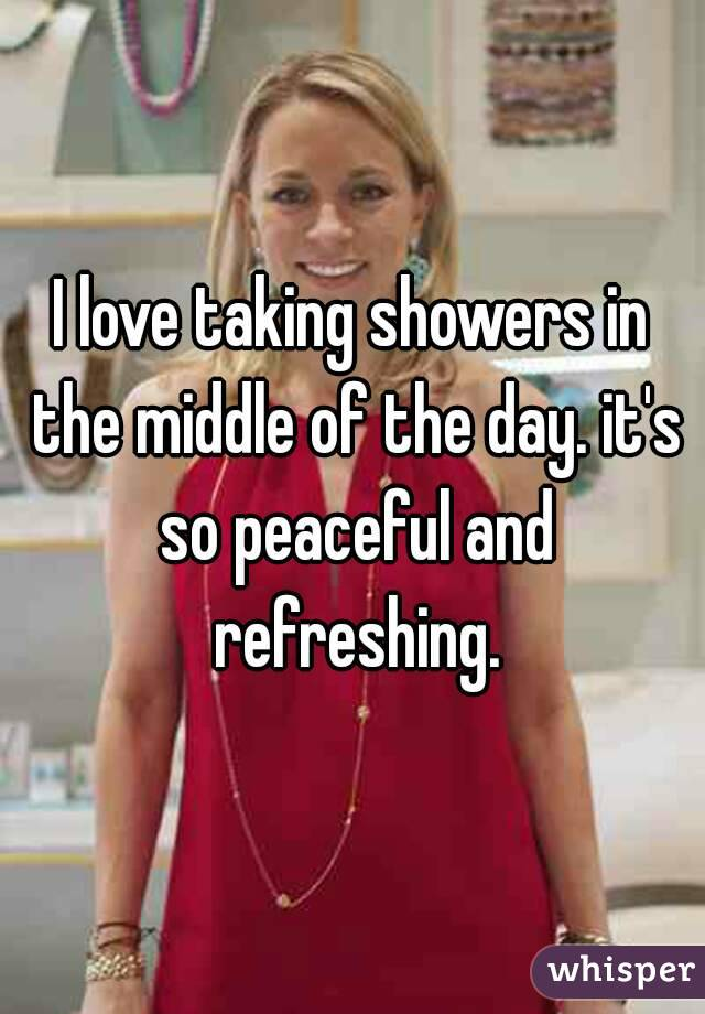I love taking showers in the middle of the day. it's so peaceful and refreshing.