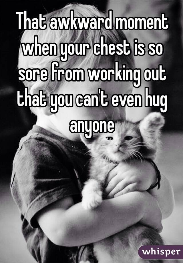 That awkward moment when your chest is so sore from working out that you can't even hug anyone