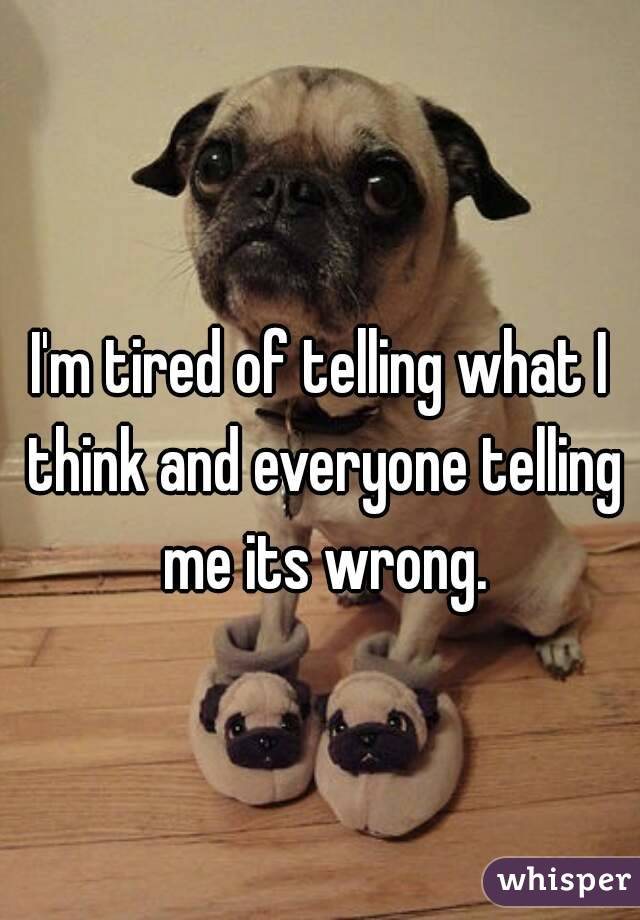 I'm tired of telling what I think and everyone telling me its wrong.