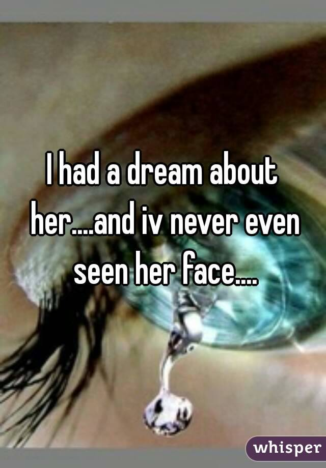 I had a dream about her....and iv never even seen her face....