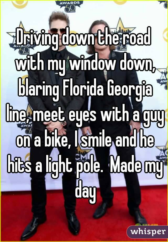 Driving down the road with my window down, blaring Florida Georgia line, meet eyes with a guy on a bike, I smile and he hits a light pole.  Made my day