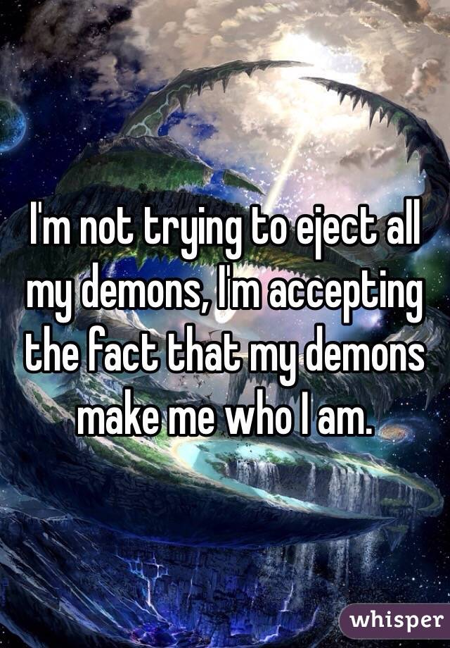 I'm not trying to eject all my demons, I'm accepting the fact that my demons make me who I am.