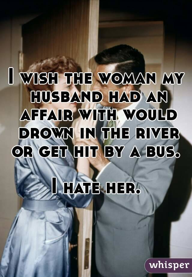 I wish the woman my husband had an affair with would drown in the river or get hit by a bus.   I hate her.