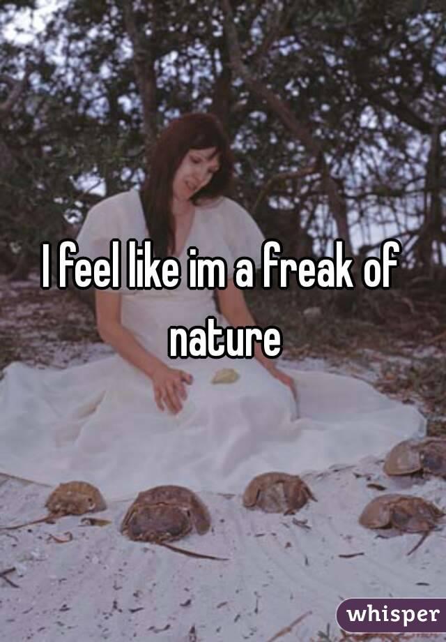 I feel like im a freak of nature