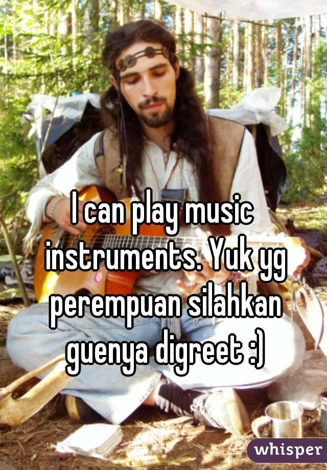 I can play music instruments. Yuk yg perempuan silahkan guenya digreet :)