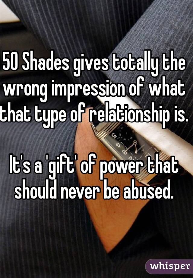 50 Shades gives totally the wrong impression of what that type of relationship is.  It's a 'gift' of power that should never be abused.