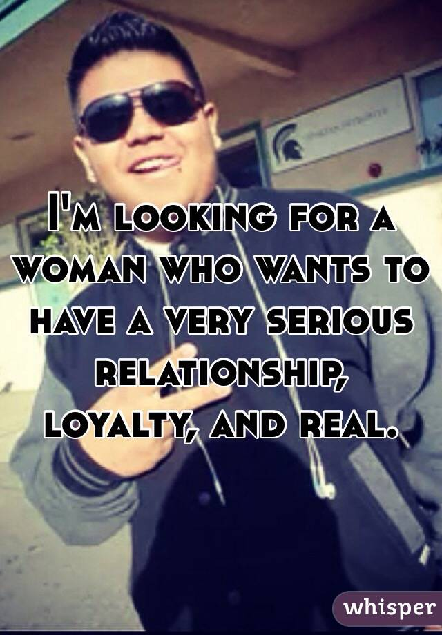 I'm looking for a woman who wants to have a very serious relationship, loyalty, and real.
