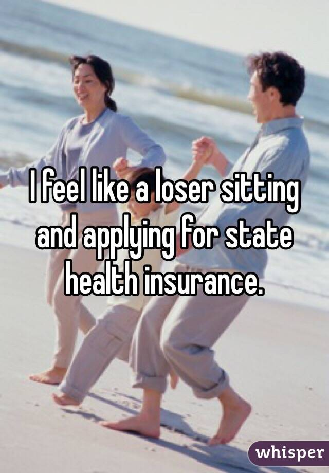I feel like a loser sitting and applying for state health insurance.