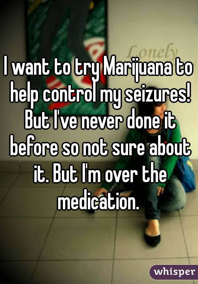 I want to try Marijuana to help control my seizures! But I've never done it before so not sure about it. But I'm over the medication.