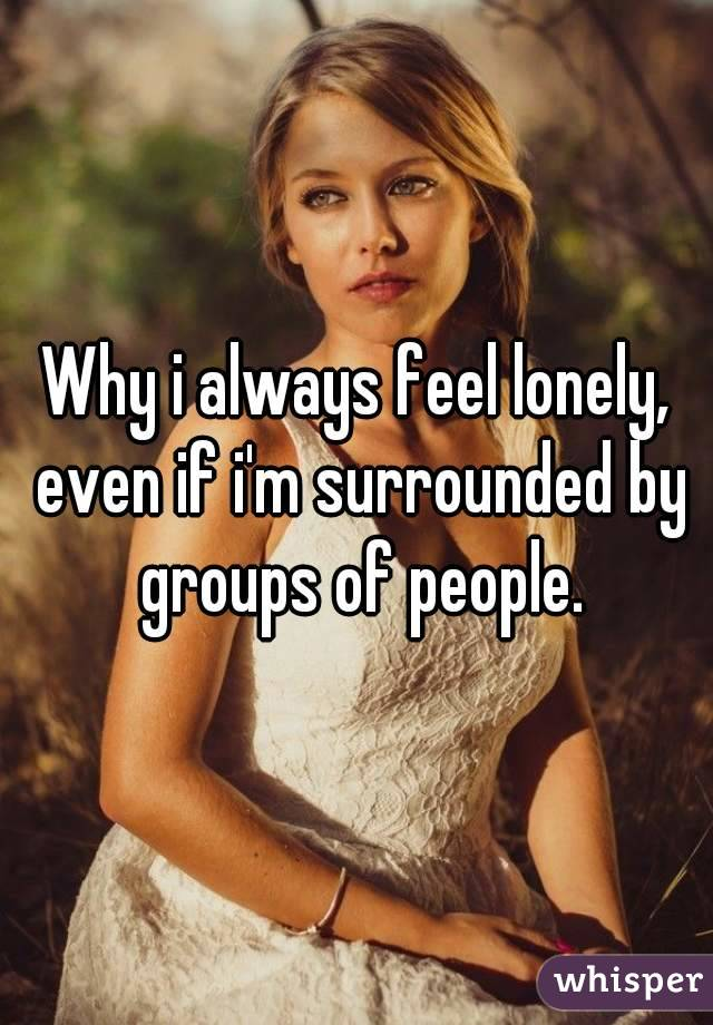 Why i always feel lonely, even if i'm surrounded by groups of people.