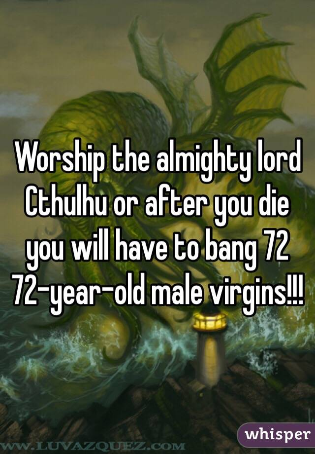 Worship the almighty lord Cthulhu or after you die you will have to bang 72 72-year-old male virgins!!!