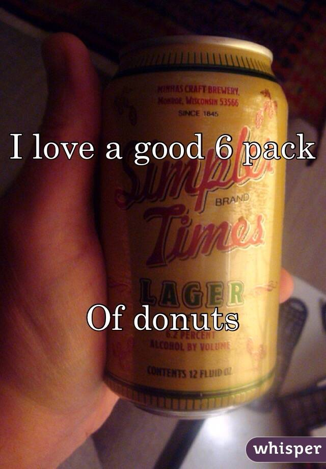 I love a good 6 pack      Of donuts