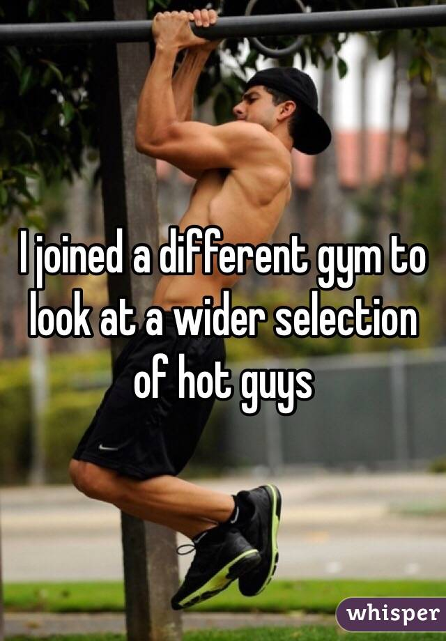 I joined a different gym to look at a wider selection of hot guys
