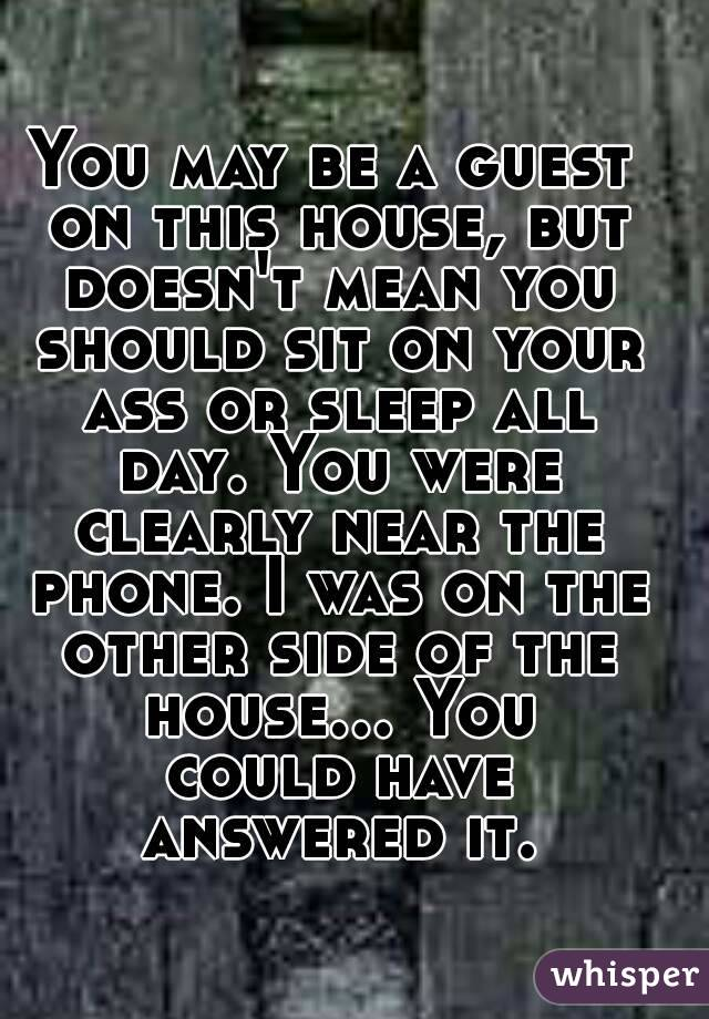 You may be a guest on this house, but doesn't mean you should sit on your ass or sleep all day. You were clearly near the phone. I was on the other side of the house... You could have answered it.