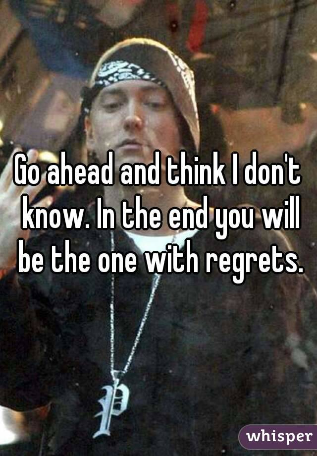 Go ahead and think I don't know. In the end you will be the one with regrets.