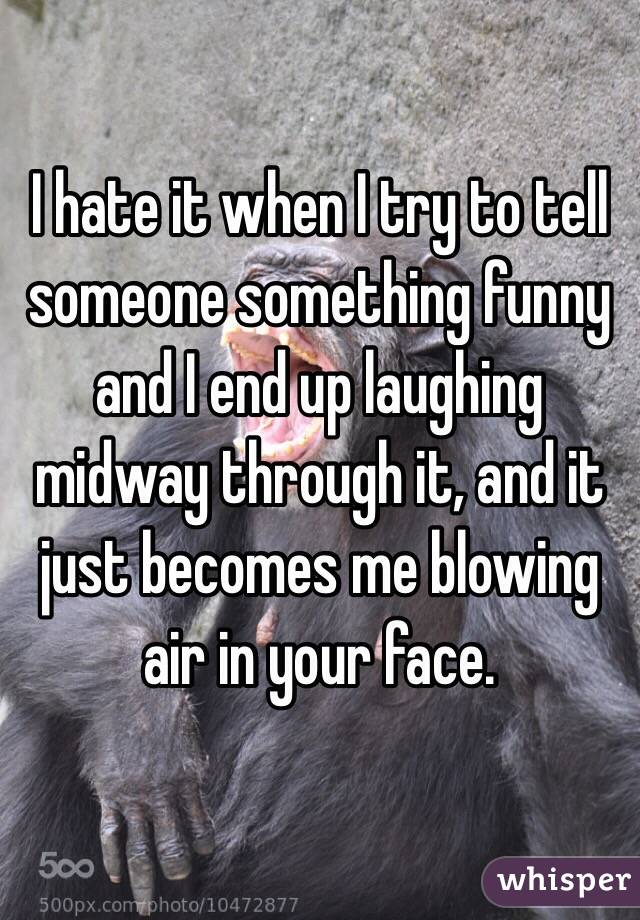 I hate it when I try to tell someone something funny and I end up laughing midway through it, and it just becomes me blowing air in your face.
