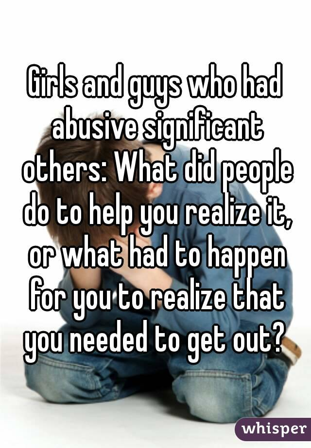 Girls and guys who had abusive significant others: What did people do to help you realize it, or what had to happen for you to realize that you needed to get out?