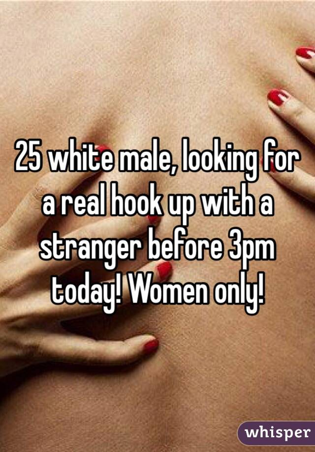 25 white male, looking for a real hook up with a stranger before 3pm today! Women only!