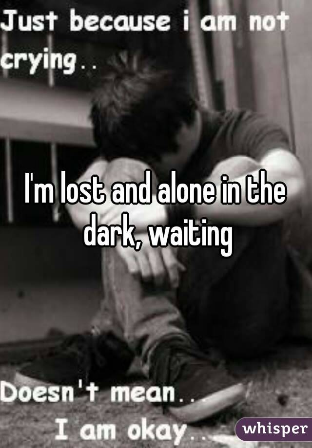I'm lost and alone in the dark, waiting