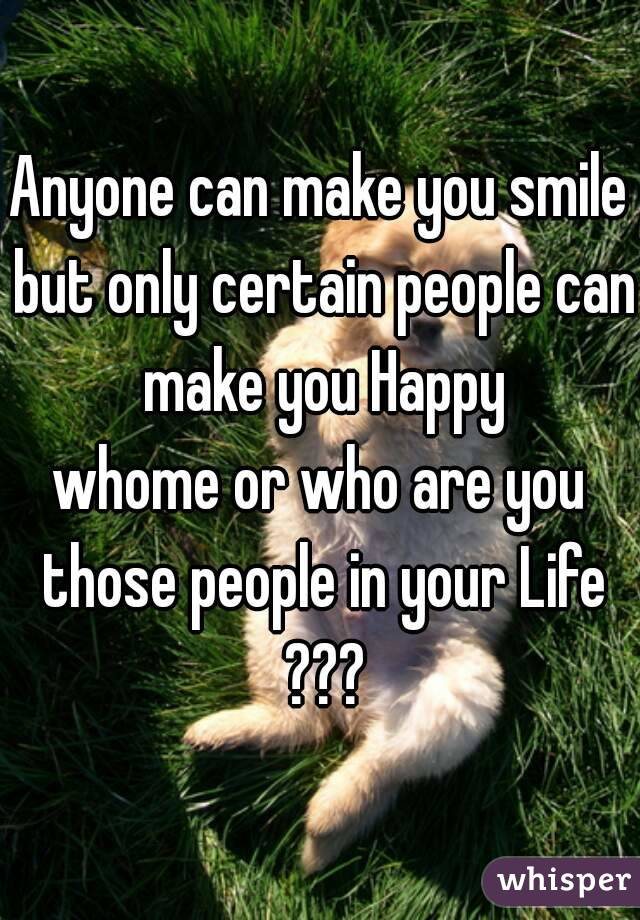 Anyone can make you smile but only certain people can make you Happy whome or who are you those people in your Life ???