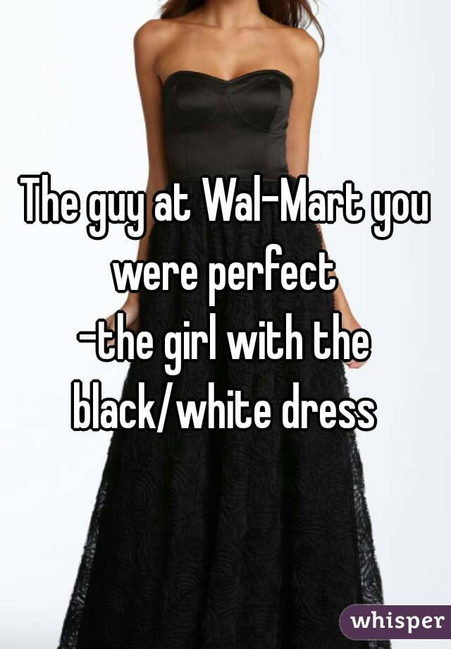 The guy at Wal-Mart you were perfect  -the girl with the black/white dress