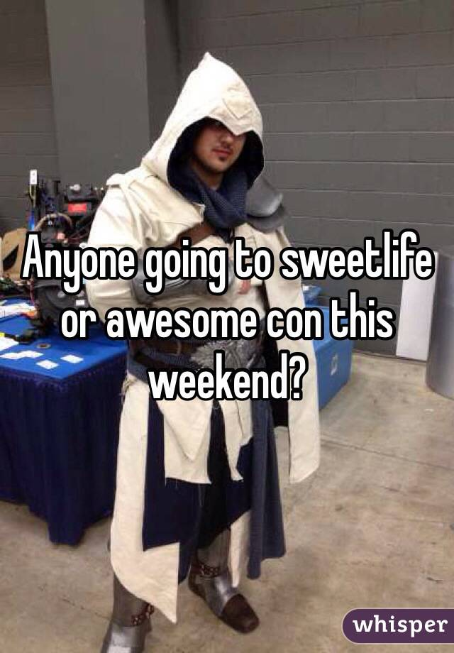 Anyone going to sweetlife or awesome con this weekend?