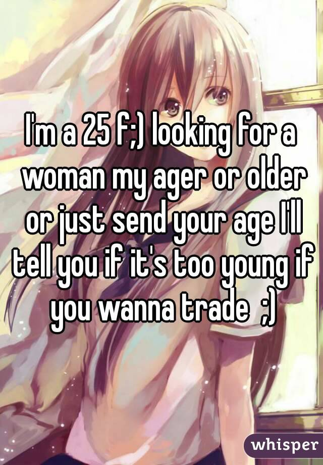 I'm a 25 f;) looking for a woman my ager or older or just send your age I'll tell you if it's too young if you wanna trade  ;)