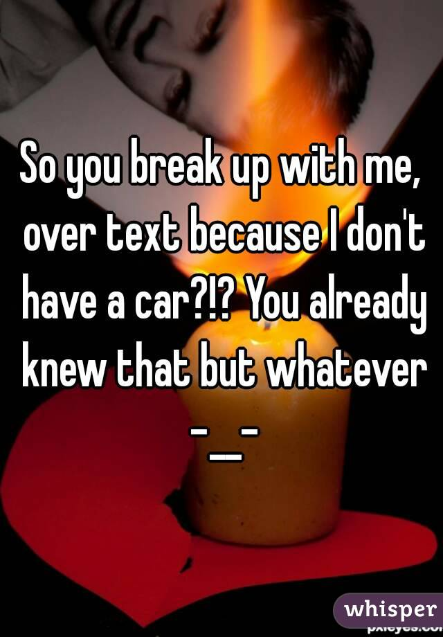 So you break up with me, over text because I don't have a car?!? You already knew that but whatever -__-