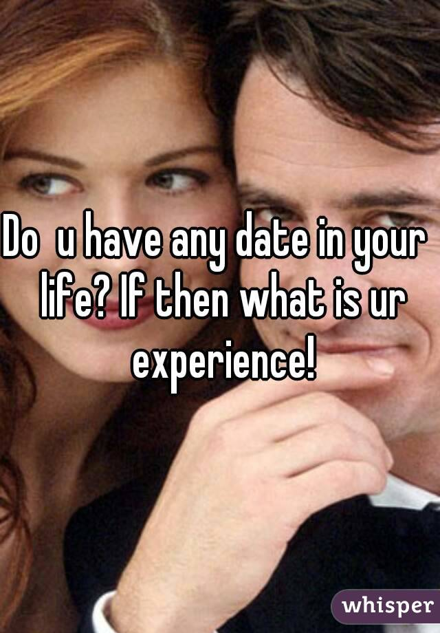 Do  u have any date in your  life? If then what is ur experience!