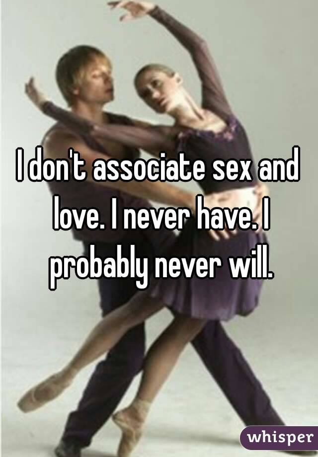 I don't associate sex and love. I never have. I probably never will.