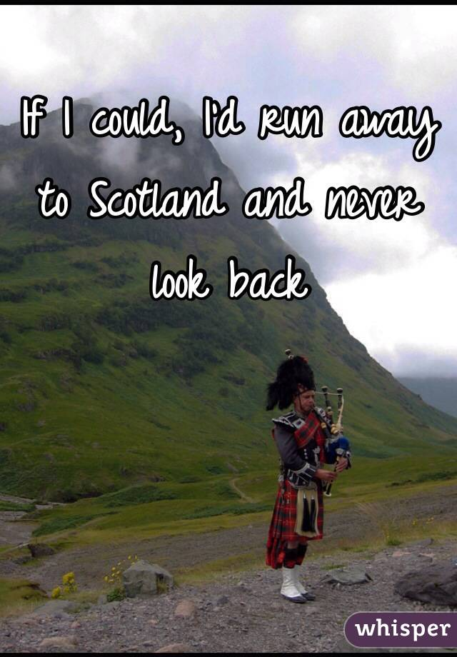 If I could, I'd run away to Scotland and never look back