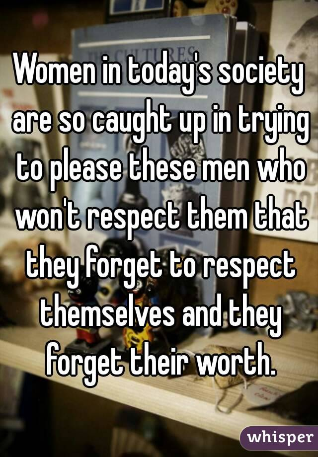 Women in today's society are so caught up in trying to please these men who won't respect them that they forget to respect themselves and they forget their worth.