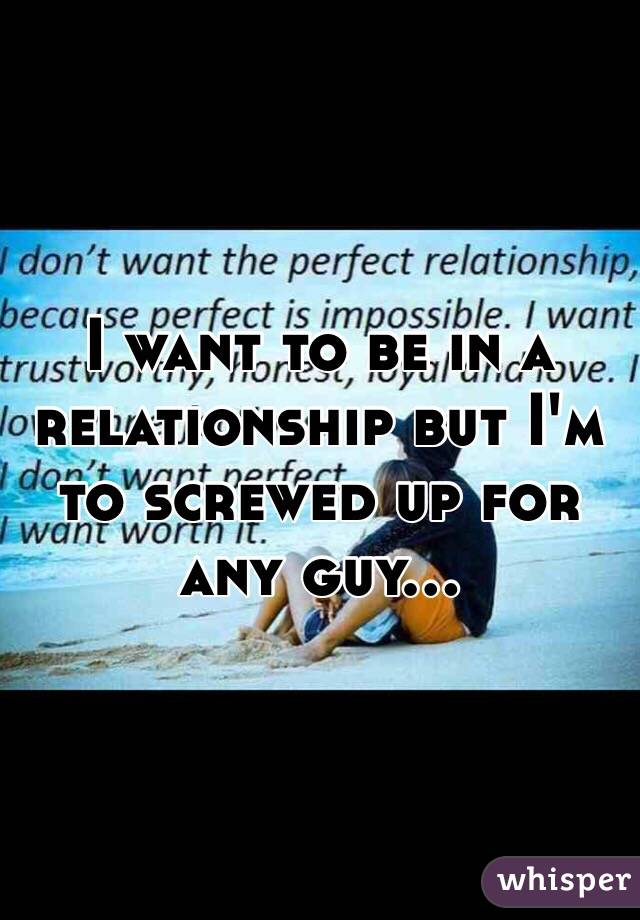 I want to be in a relationship but I'm to screwed up for any guy...