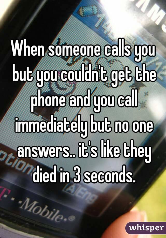 When someone calls you but you couldn't get the phone and you call immediately but no one answers.. it's like they died in 3 seconds.