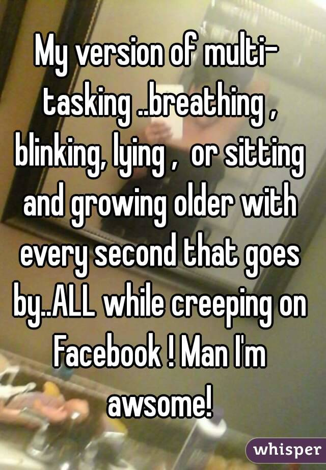 My version of multi- tasking ..breathing , blinking, lying ,  or sitting and growing older with every second that goes by..ALL while creeping on Facebook ! Man I'm awsome!