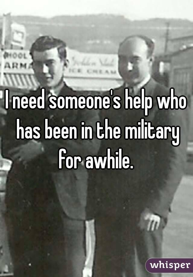 I need someone's help who has been in the military for awhile.