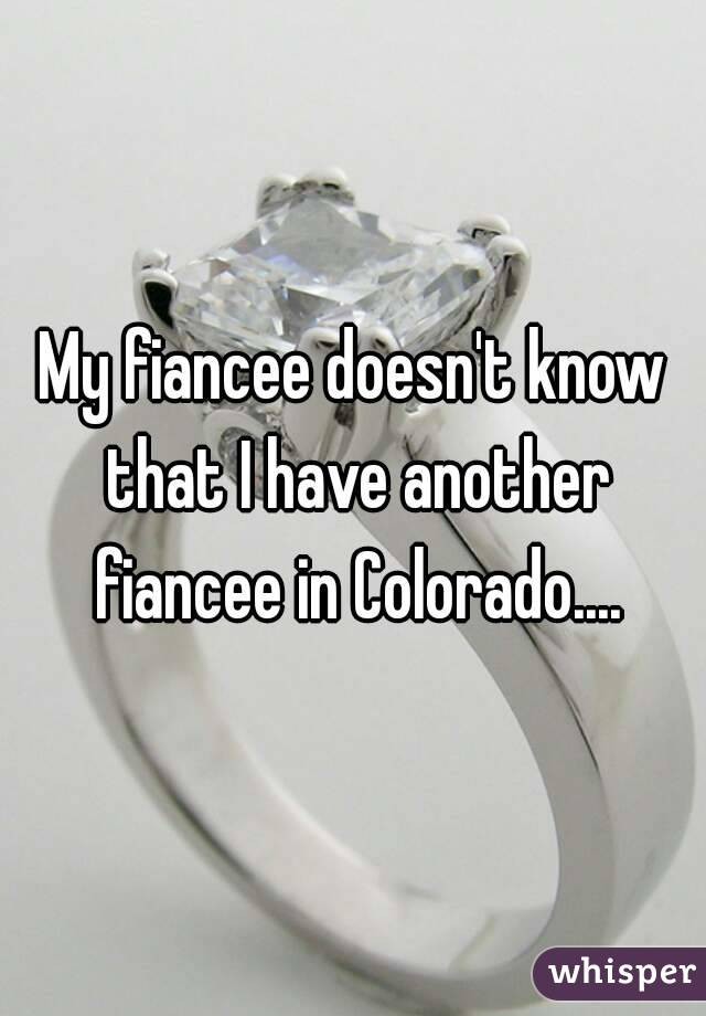 My fiancee doesn't know that I have another fiancee in Colorado....