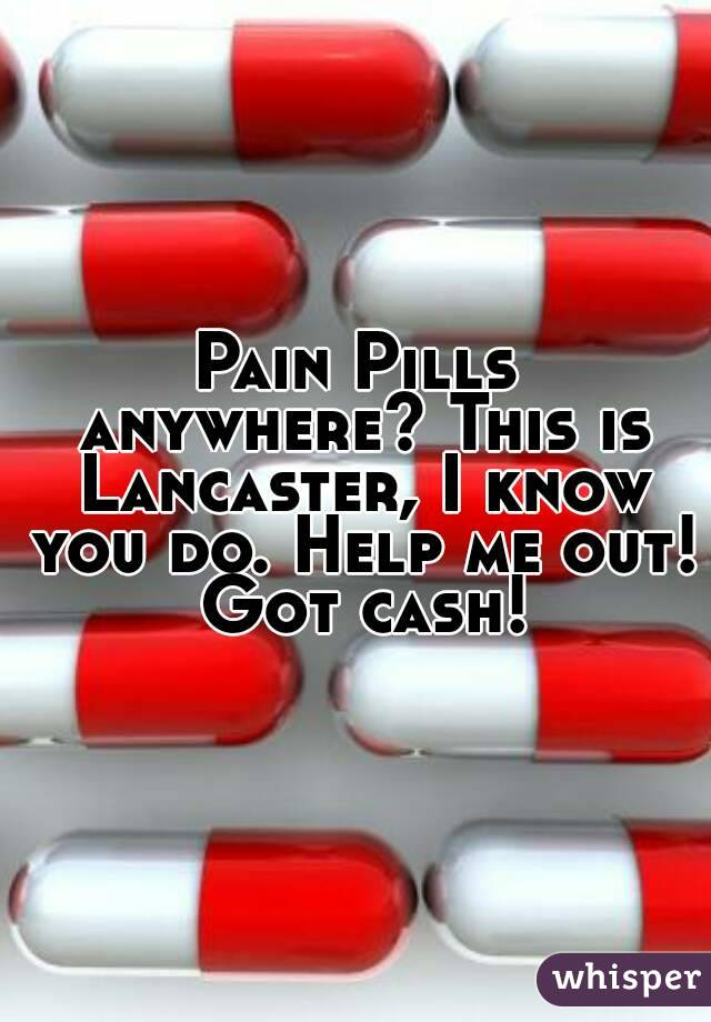 Pain Pills anywhere? This is Lancaster, I know you do. Help me out! Got cash!