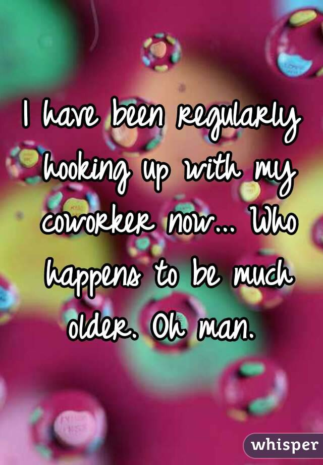 I have been regularly hooking up with my coworker now... Who happens to be much older. Oh man.