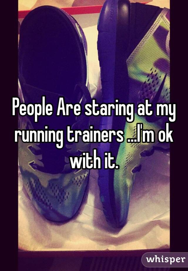 People Are staring at my running trainers ...I'm ok with it.