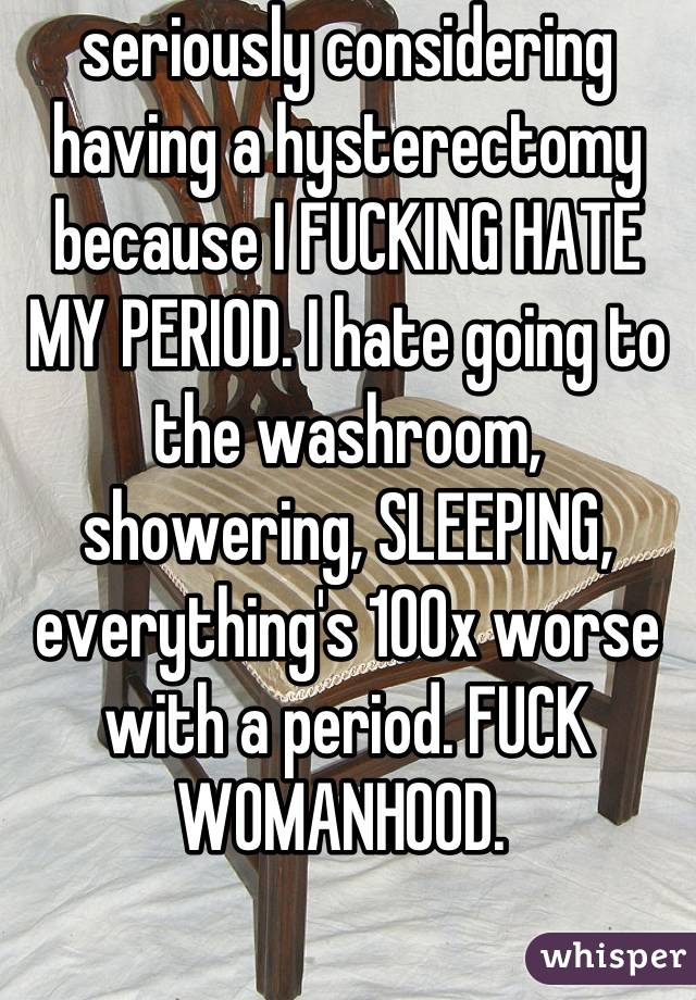 seriously considering having a hysterectomy because I FUCKING HATE MY PERIOD. I hate going to the washroom, showering, SLEEPING, everything's 100x worse with a period. FUCK WOMANHOOD.
