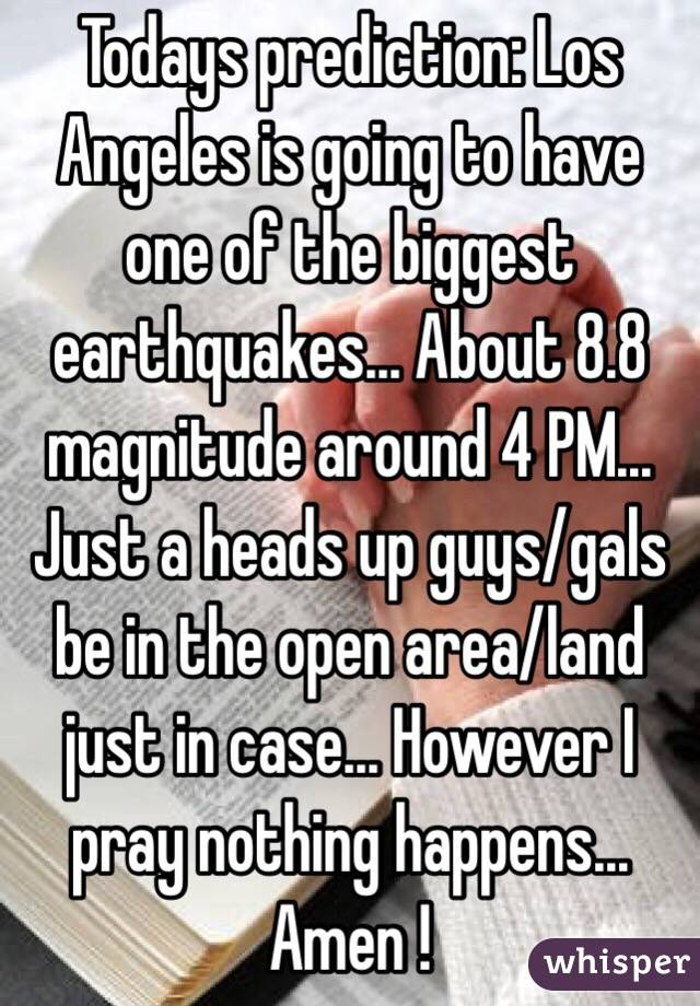 Todays prediction: Los Angeles is going to have one of the biggest earthquakes… About 8.8 magnitude around 4 PM… Just a heads up guys/gals be in the open area/land just in case… However I pray nothing happens... Amen !