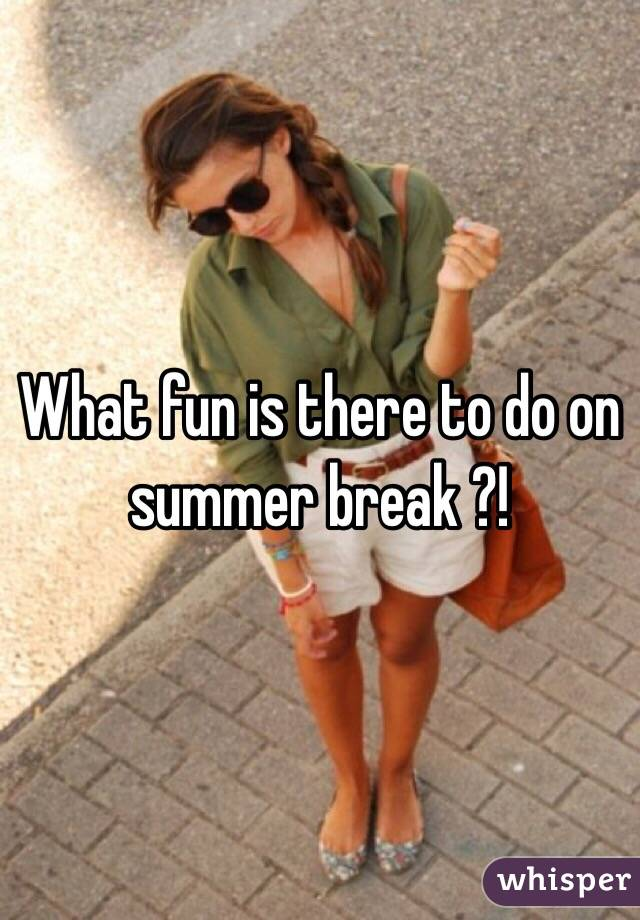 What fun is there to do on summer break ?!