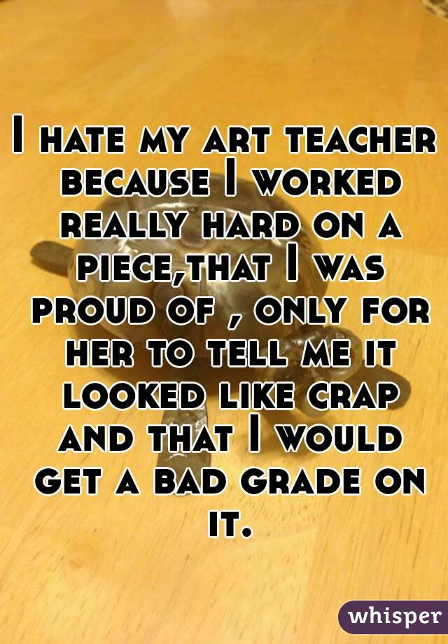 I hate my art teacher because I worked really hard on a piece,that I was proud of , only for her to tell me it looked like crap and that I would get a bad grade on it.