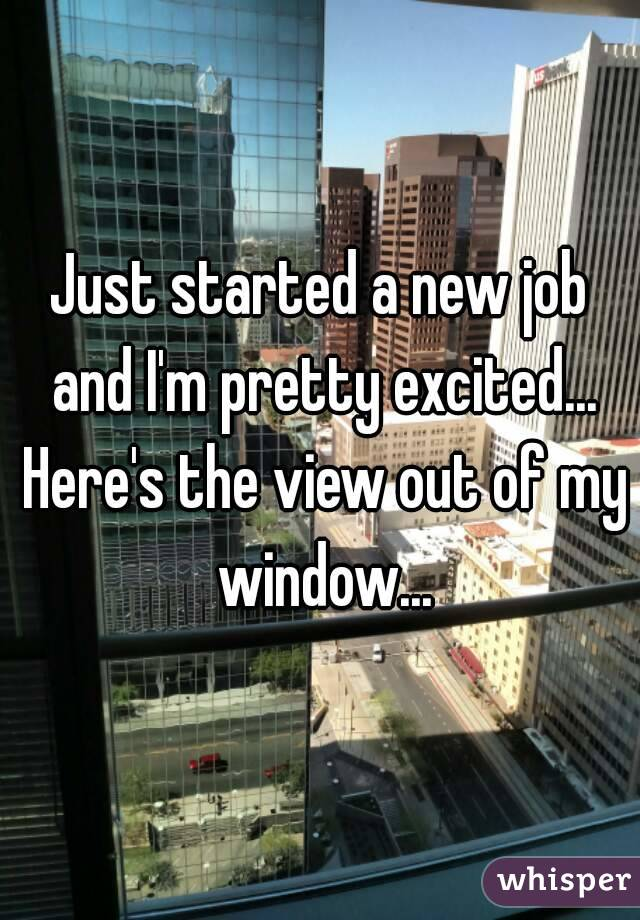 Just started a new job and I'm pretty excited... Here's the view out of my window...