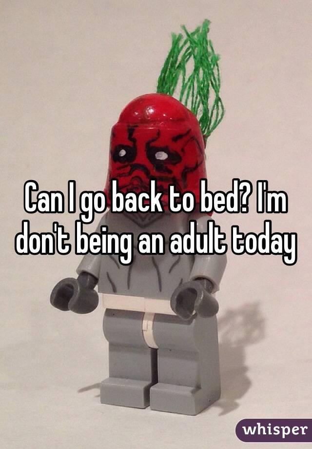 Can I go back to bed? I'm don't being an adult today