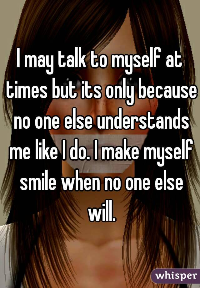 I may talk to myself at times but its only because no one else understands me like I do. I make myself smile when no one else will.